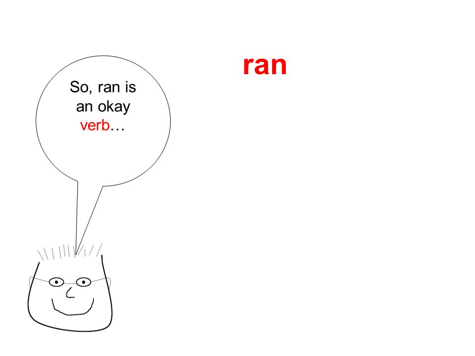 So, ran is an okay verb… ran