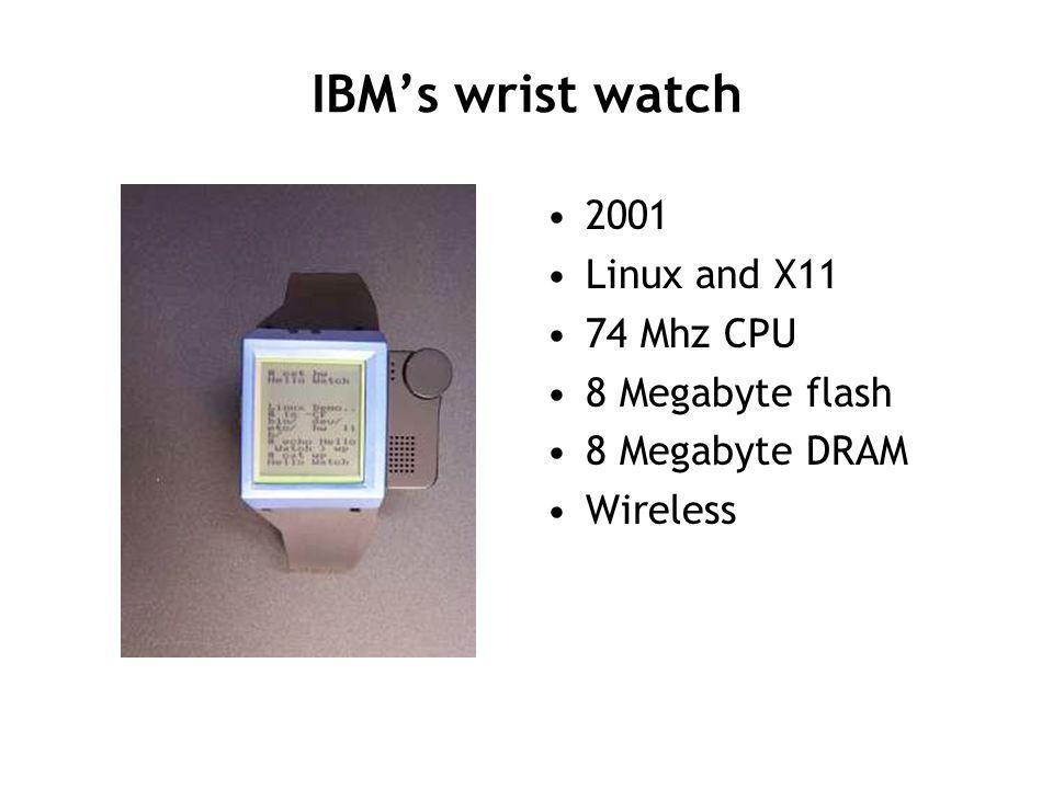 IBM's wrist watch 2001 Linux and X11 74 Mhz CPU 8 Megabyte flash 8 Megabyte DRAM Wireless