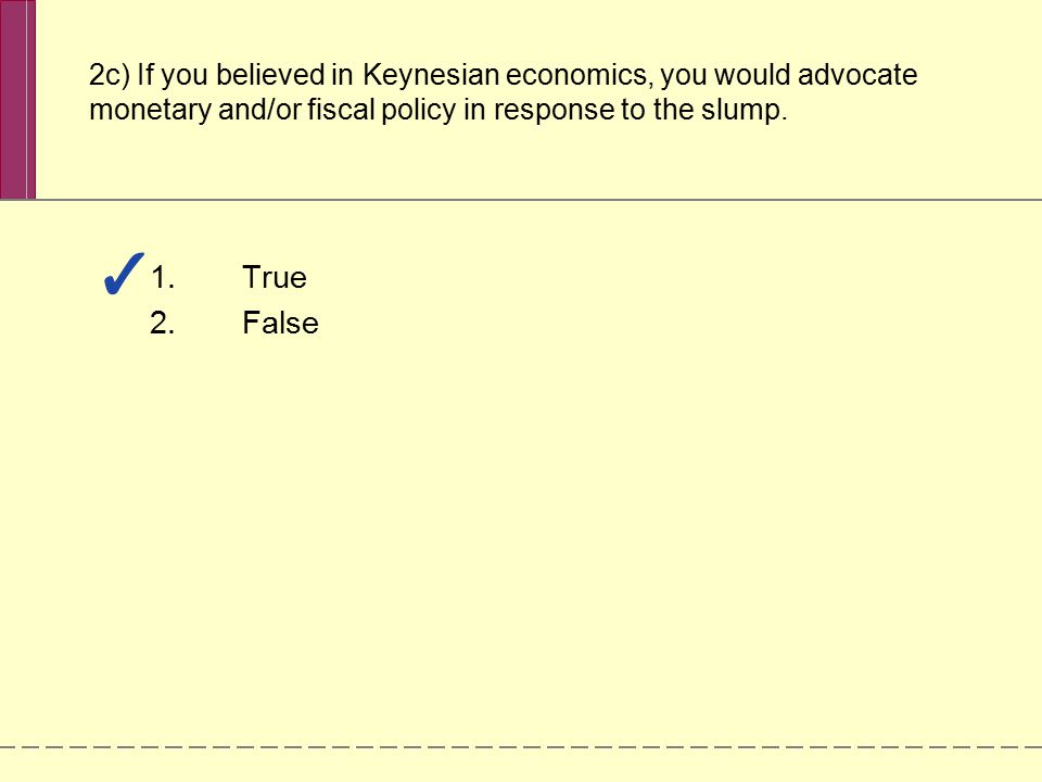 1.True 2.False 2c) If you believed in Keynesian economics, you would advocate monetary and/or fiscal policy in response to the slump.