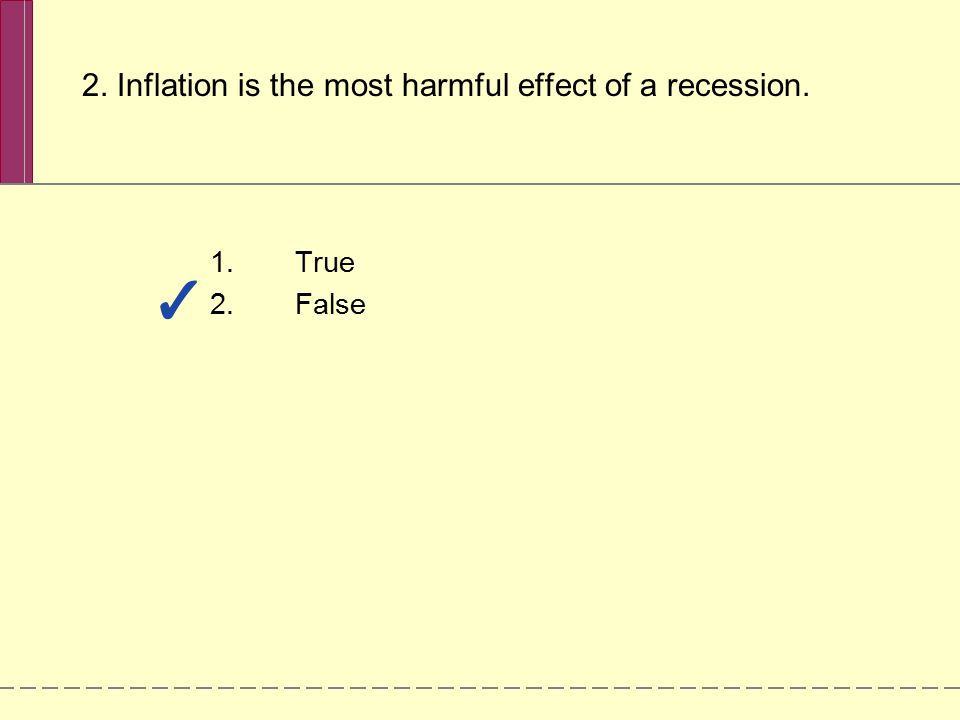 2. Inflation is the most harmful effect of a recession. 1.True 2.False