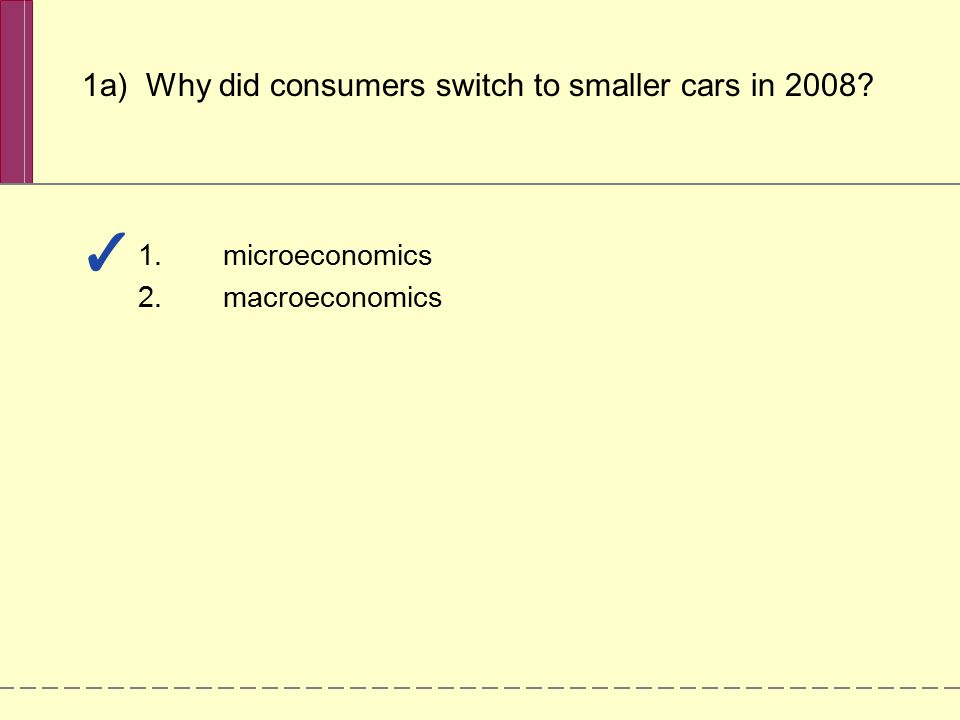 1.microeconomics 2.macroeconomics 1a) Why did consumers switch to smaller cars in 2008