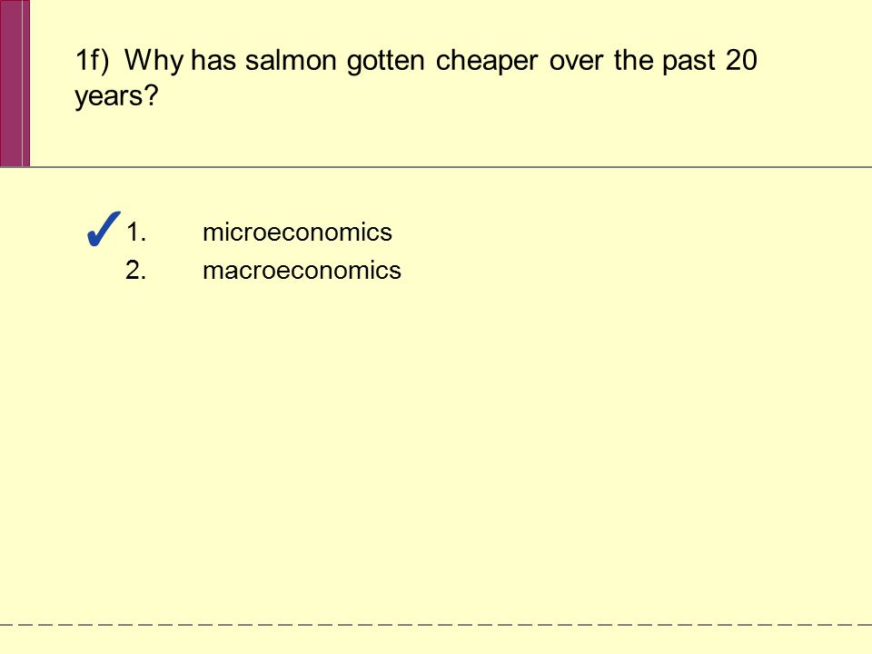 1.microeconomics 2.macroeconomics 1f) Why has salmon gotten cheaper over the past 20 years