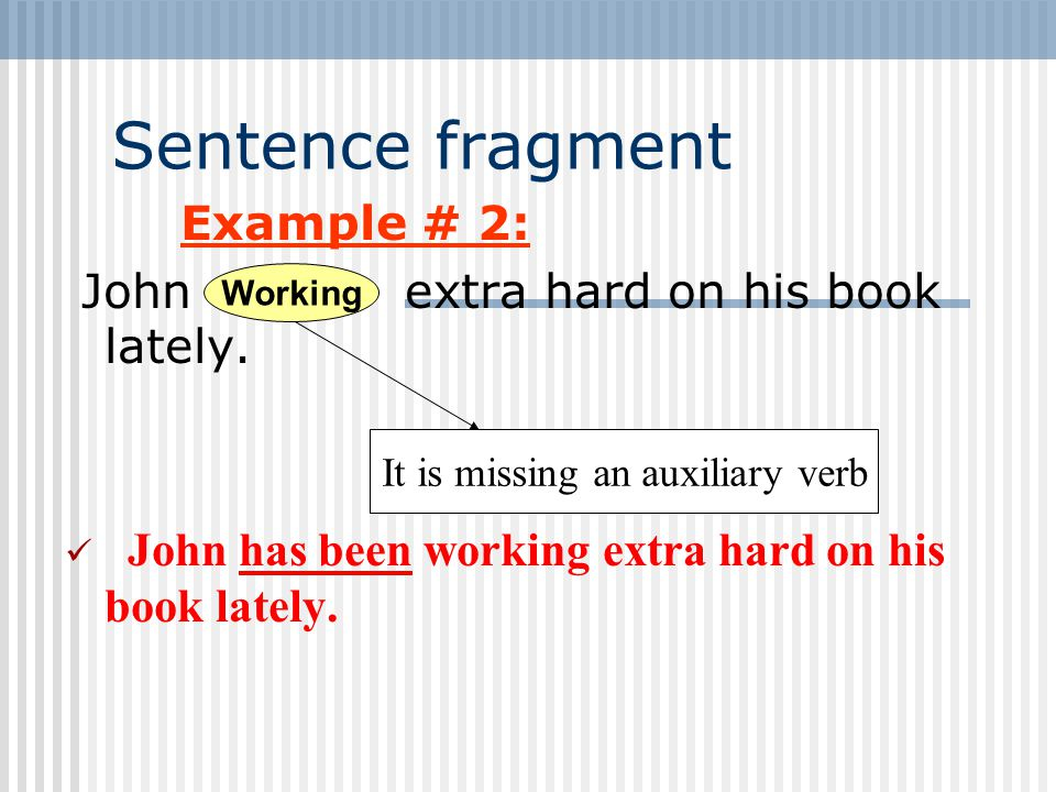 Sentence fragment Example # 2: John extra hard on his book lately.