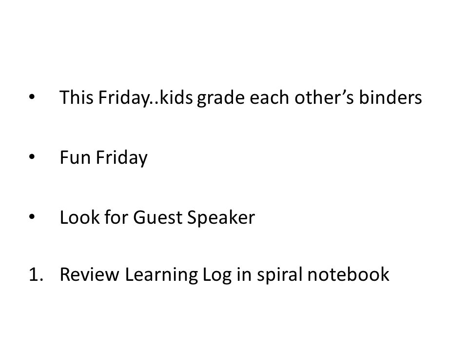 This Friday..kids grade each other's binders Fun Friday Look for Guest Speaker 1.Review Learning Log in spiral notebook