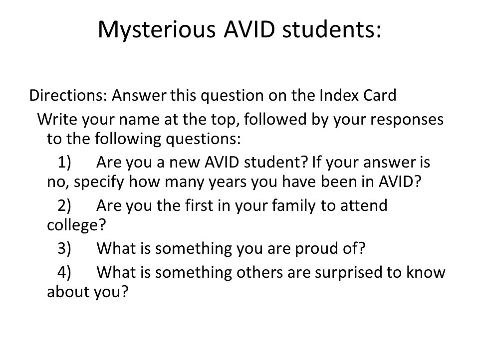 Mysterious AVID students: Directions: Answer this question on the Index Card Write your name at the top, followed by your responses to the following questions: 1) Are you a new AVID student.