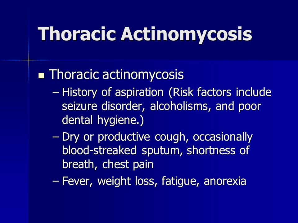 Thoracic Actinomycosis Thoracic actinomycosis Thoracic actinomycosis –History of aspiration (Risk factors include seizure disorder, alcoholisms, and poor dental hygiene.) –Dry or productive cough, occasionally blood-streaked sputum, shortness of breath, chest pain –Fever, weight loss, fatigue, anorexia