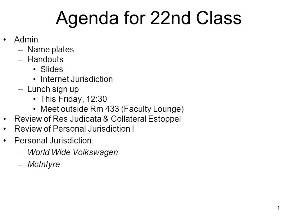 1 Agenda for 22nd Class Admin –Name plates –Handouts Slides Internet Jurisdiction –Lunch sign up This Friday, 12:30 Meet outside Rm 433 (Faculty Loung