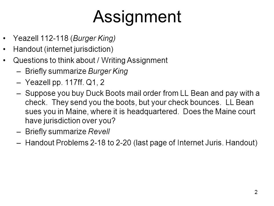 2 Assignment Yeazell 112-118 (Burger King) Handout (internet jurisdiction) Questions to think about / Writing Assignment –Briefly summarize Burger Kin