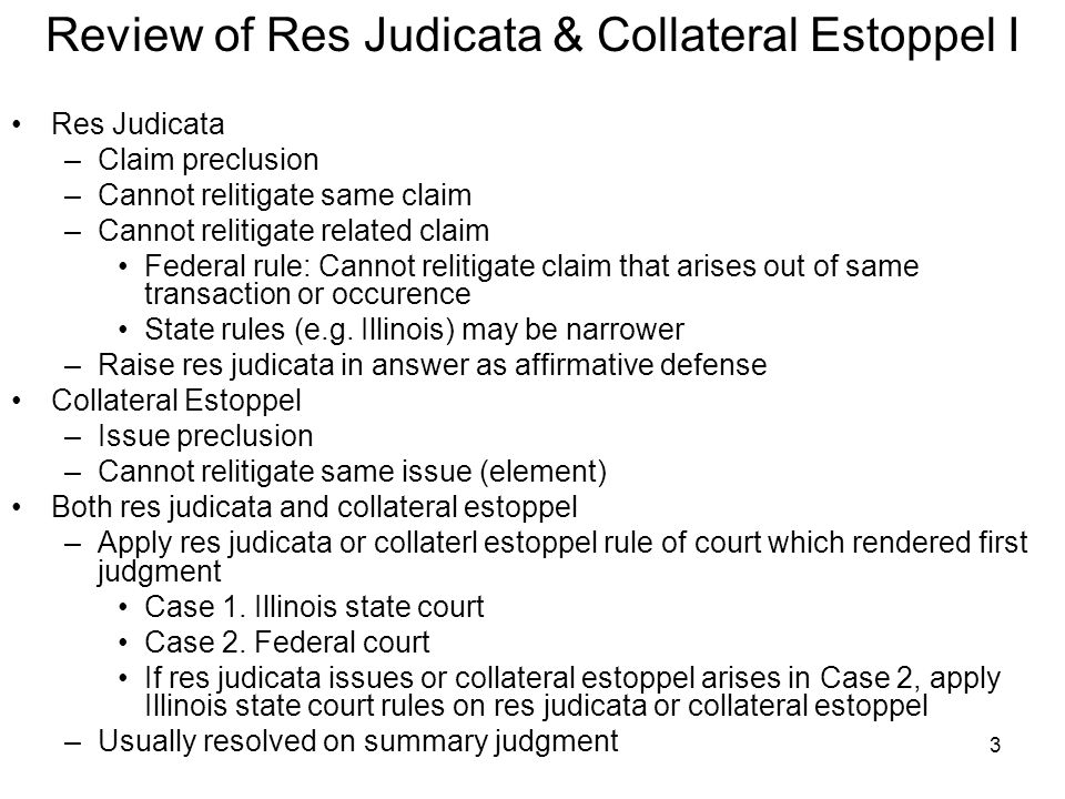 3 Review of Res Judicata & Collateral Estoppel I Res Judicata –Claim preclusion –Cannot relitigate same claim –Cannot relitigate related claim Federal rule: Cannot relitigate claim that arises out of same transaction or occurence State rules (e.g.