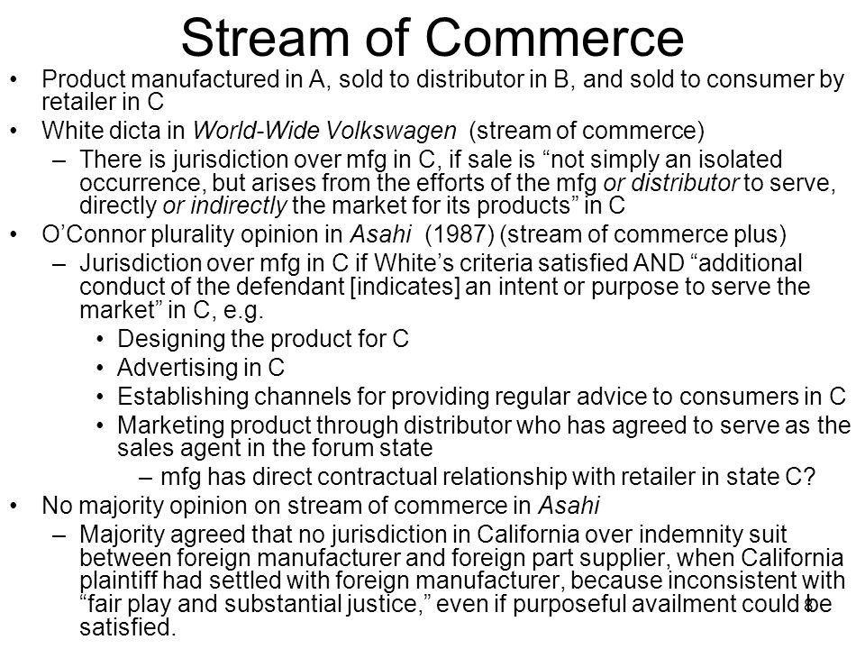 8 Stream of Commerce Product manufactured in A, sold to distributor in B, and sold to consumer by retailer in C White dicta in World-Wide Volkswagen (