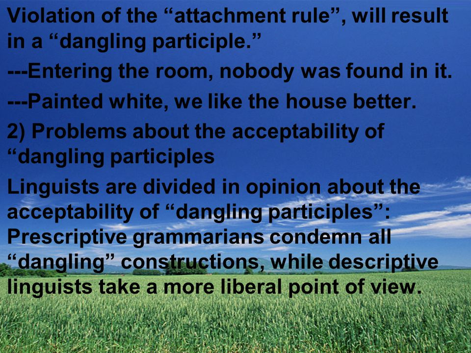 Violation of the attachment rule , will result in a dangling participle. ---Entering the room, nobody was found in it.