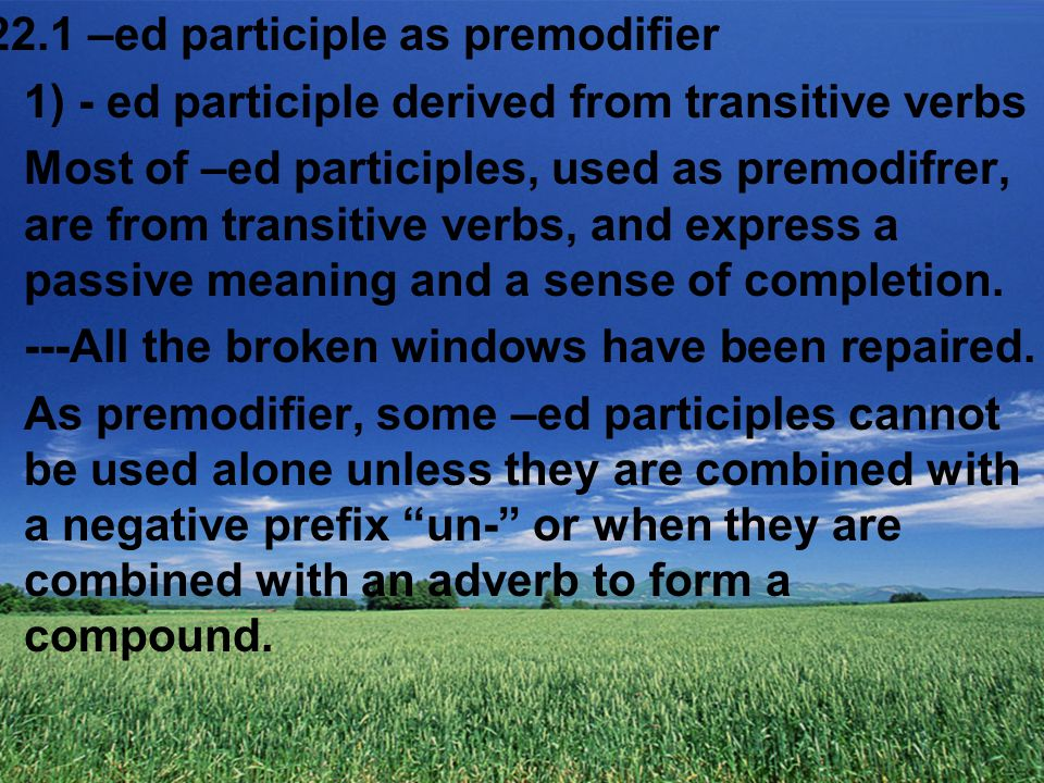 22.1 –ed participle as premodifier 1) - ed participle derived from transitive verbs Most of –ed participles, used as premodifrer, are from transitive