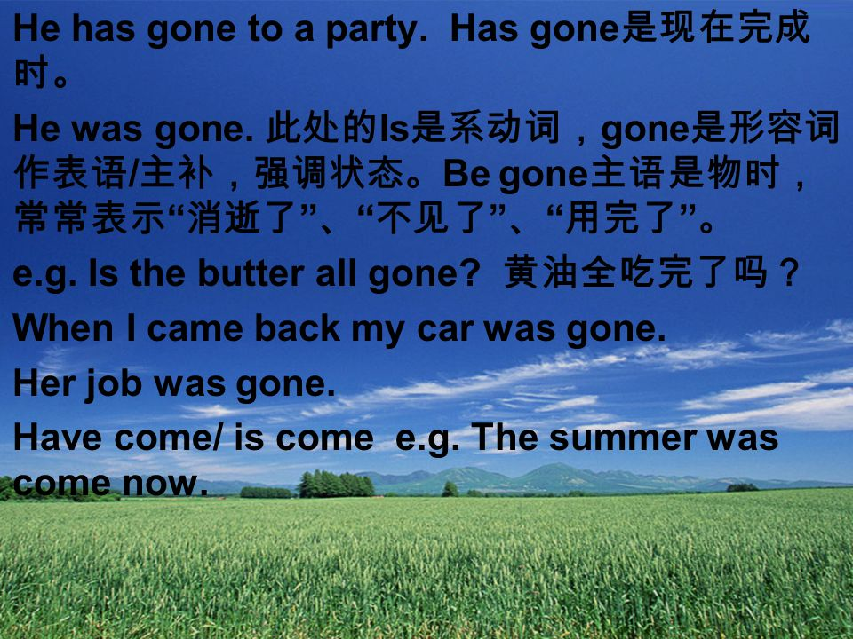 He has gone to a party. Has gone 是现在完成 时。 He was gone.