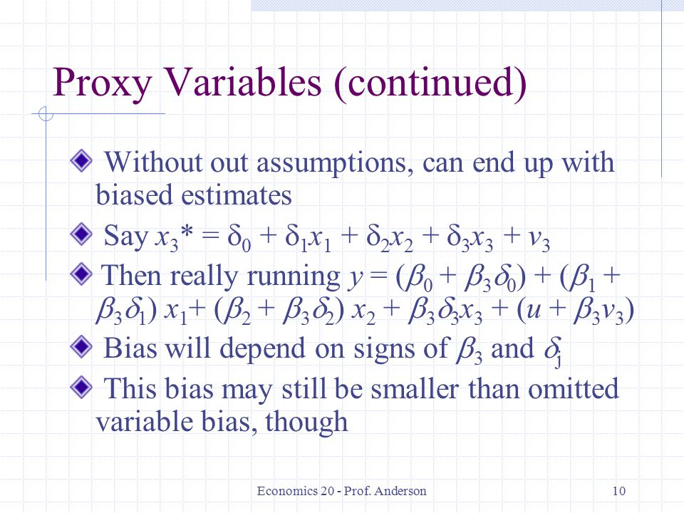 Economics 20 - Prof. Anderson10 Proxy Variables (continued) Without out assumptions, can end up with biased estimates Say x 3 * =  0 +  1 x 1 +  2