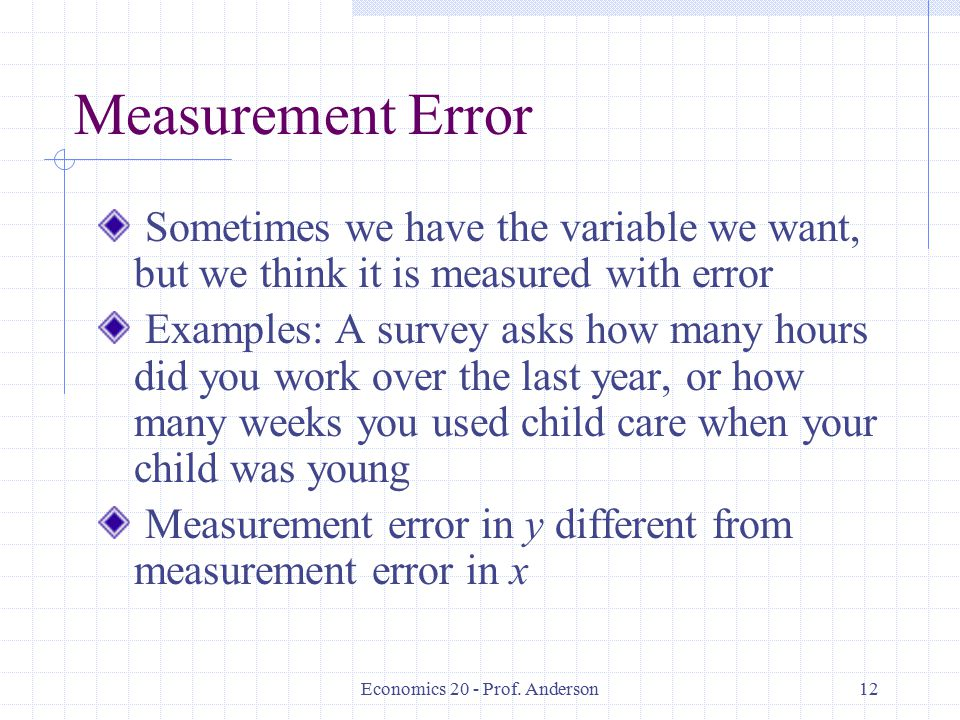 Economics 20 - Prof. Anderson12 Measurement Error Sometimes we have the variable we want, but we think it is measured with error Examples: A survey as
