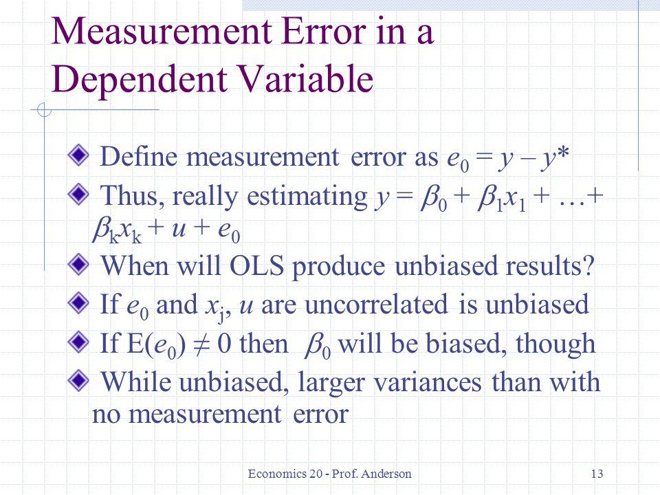 Economics 20 - Prof. Anderson13 Measurement Error in a Dependent Variable Define measurement error as e 0 = y – y* Thus, really estimating y =  0 + 