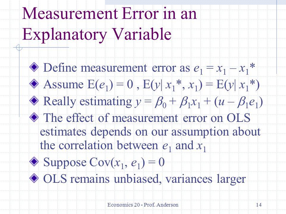 Economics 20 - Prof. Anderson14 Measurement Error in an Explanatory Variable Define measurement error as e 1 = x 1 – x 1 * Assume E(e 1 ) = 0, E(y| x