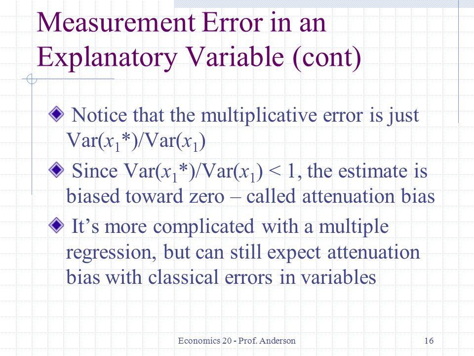 Economics 20 - Prof. Anderson16 Measurement Error in an Explanatory Variable (cont) Notice that the multiplicative error is just Var(x 1 *)/Var(x 1 )