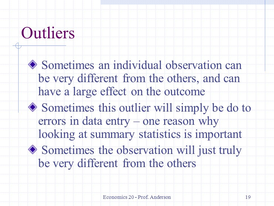 Economics 20 - Prof. Anderson19 Outliers Sometimes an individual observation can be very different from the others, and can have a large effect on the