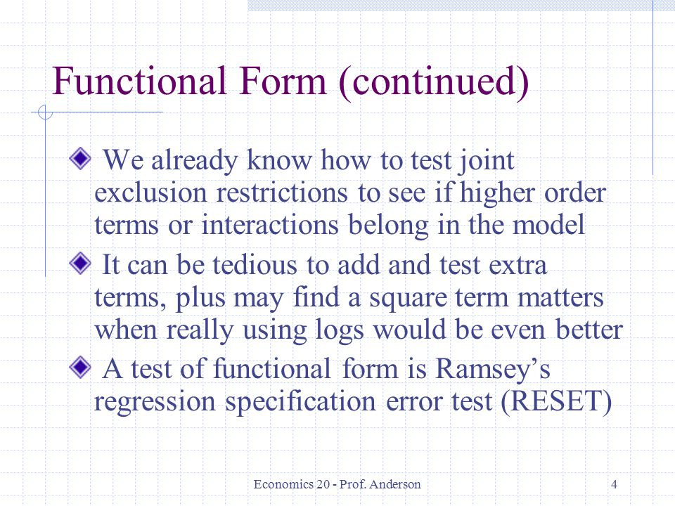 Economics 20 - Prof. Anderson4 Functional Form (continued) We already know how to test joint exclusion restrictions to see if higher order terms or in