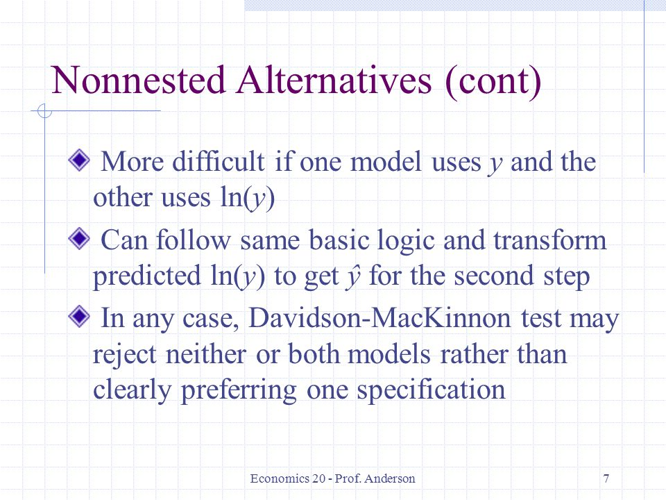 Economics 20 - Prof. Anderson7 Nonnested Alternatives (cont) More difficult if one model uses y and the other uses ln(y) Can follow same basic logic a