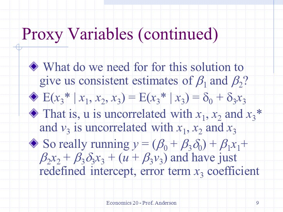 Economics 20 - Prof. Anderson9 Proxy Variables (continued) What do we need for for this solution to give us consistent estimates of  1 and  2 ? E(x