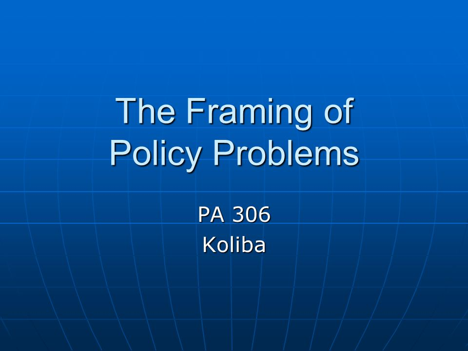 The Framing of Policy Problems PA 306 Koliba