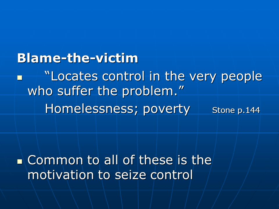 Blame-the-victim Locates control in the very people who suffer the problem. Locates control in the very people who suffer the problem. Homelessness; poverty Stone p.144 Common to all of these is the motivation to seize control Common to all of these is the motivation to seize control