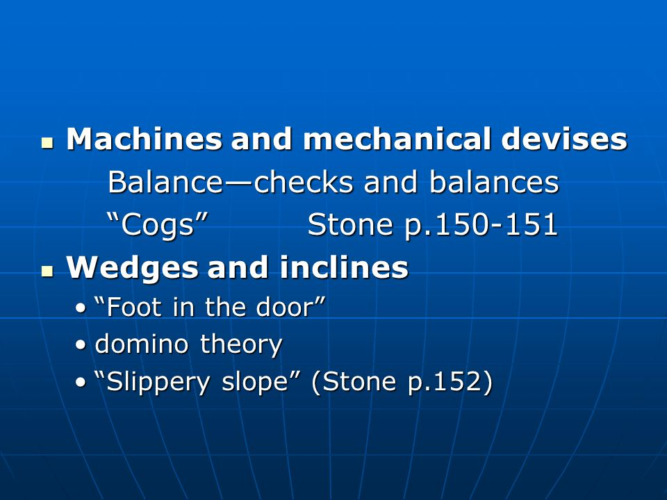 Machines and mechanical devises Machines and mechanical devises Balance—checks and balances Cogs Stone p.150-151 Wedges and inclines Wedges and inclines Foot in the door Foot in the door domino theorydomino theory Slippery slope (Stone p.152) Slippery slope (Stone p.152)