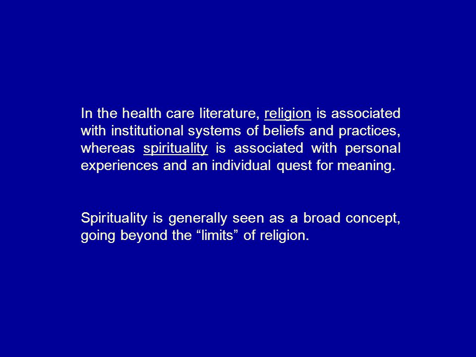 In the health care literature, religion is associated with institutional systems of beliefs and practices, whereas spirituality is associated with personal experiences and an individual quest for meaning.