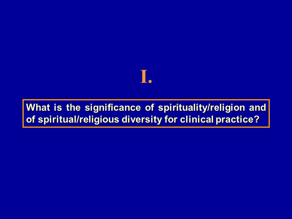 What is the significance of spirituality/religion and of spiritual/religious diversity for clinical practice.