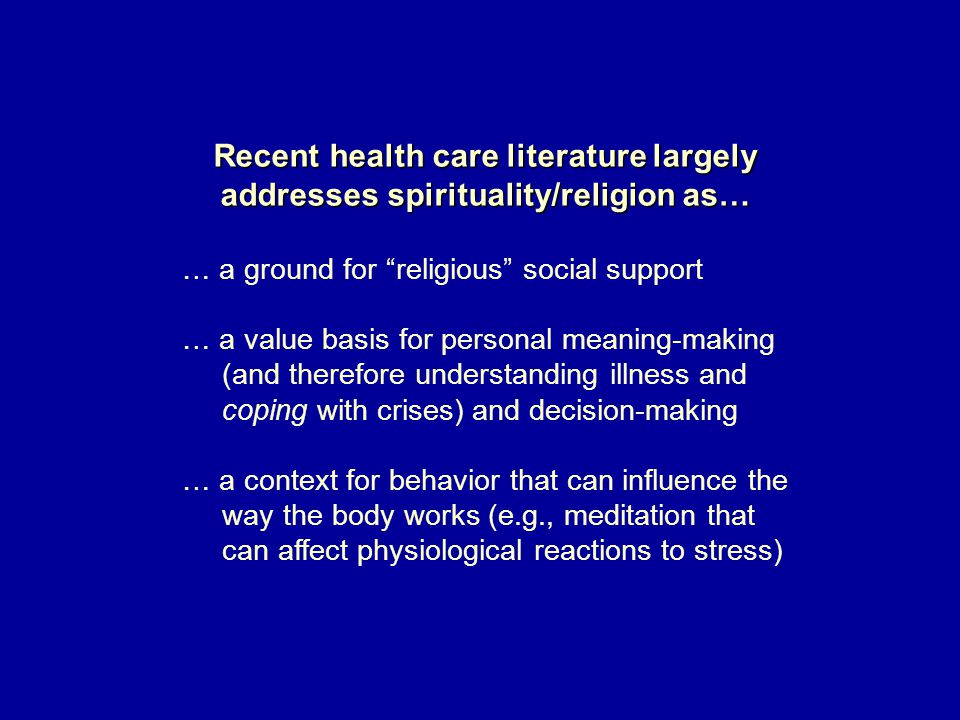 Recent health care literature largely addresses spirituality/religion as… … a ground for religious social support … a value basis for personal meaning-making (and therefore understanding illness and coping with crises) and decision-making … a context for behavior that can influence the way the body works (e.g., meditation that can affect physiological reactions to stress)