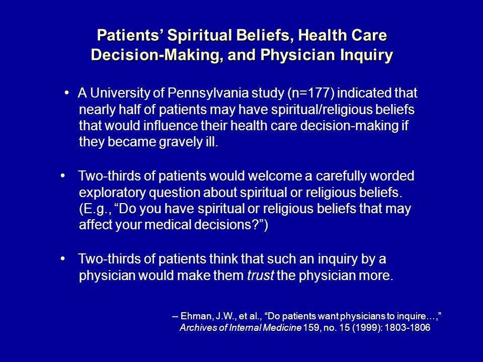 Patients' Spiritual Beliefs, Health Care Decision-Making, and Physician Inquiry A University of Pennsylvania study (n=177) indicated that nearly half of patients may have spiritual/religious beliefs that would influence their health care decision-making if they became gravely ill.
