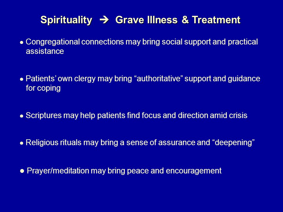 Spirituality  Grave Illness & Treatment ● Congregational connections may bring social support and practical assistance ● Patients' own clergy may bring authoritative support and guidance for coping ● Scriptures may help patients find focus and direction amid crisis ● Religious rituals may bring a sense of assurance and deepening ● Prayer/meditation may bring peace and encouragement