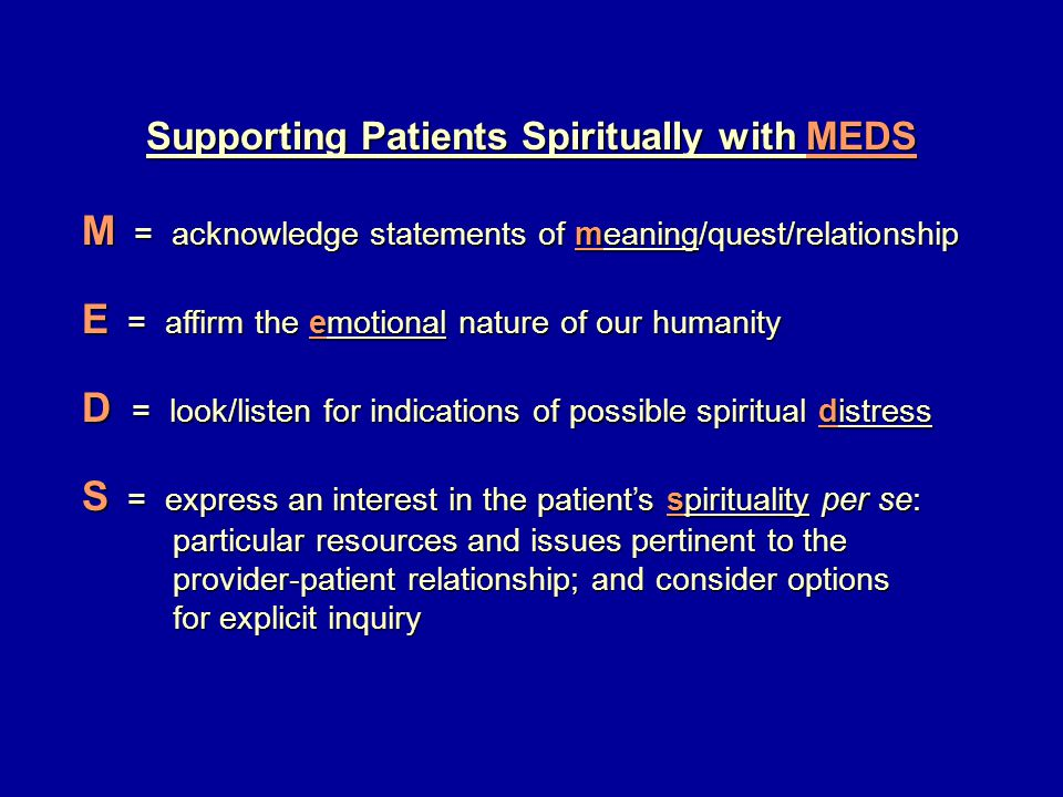 Supporting Patients Spiritually with MEDS M = acknowledge statements of meaning/quest/relationship E = affirm the emotional nature of our humanity D = look/listen for indications of possible spiritual distress S = express an interest in the patient's spirituality per se: particular resources and issues pertinent to the particular resources and issues pertinent to the provider-patient relationship; and consider options provider-patient relationship; and consider options for explicit inquiry for explicit inquiry
