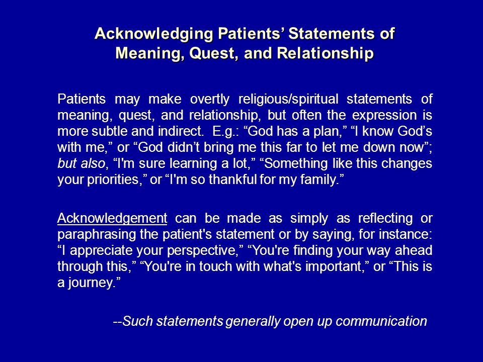 Acknowledging Patients' Statements of Meaning, Quest, and Relationship Patients may make overtly religious/spiritual statements of meaning, quest, and relationship, but often the expression is more subtle and indirect.