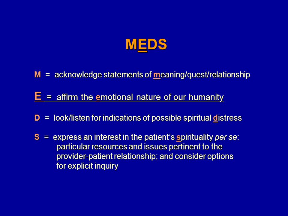 MEDS M = acknowledge statements of meaning/quest/relationship E = affirm the emotional nature of our humanity D = look/listen for indications of possible spiritual distress S = express an interest in the patient's spirituality per se: particular resources and issues pertinent to the particular resources and issues pertinent to the provider-patient relationship; and consider options provider-patient relationship; and consider options for explicit inquiry for explicit inquiry