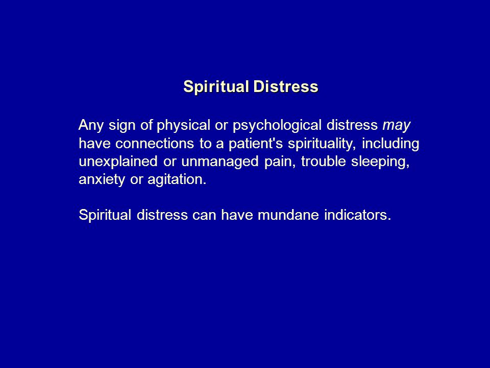 Spiritual Distress Any sign of physical or psychological distress may have connections to a patient s spirituality, including unexplained or unmanaged pain, trouble sleeping, anxiety or agitation.