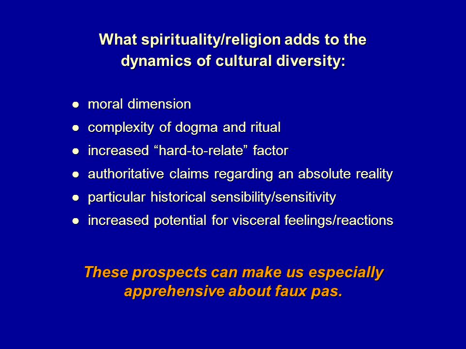 What spirituality/religion adds to the dynamics of cultural diversity: ● moral dimension ● moral dimension ● complexity of dogma and ritual ● complexity of dogma and ritual ● increased hard-to-relate factor ● increased hard-to-relate factor ● authoritative claims regarding an absolute reality ● authoritative claims regarding an absolute reality ● particular historical sensibility/sensitivity ● particular historical sensibility/sensitivity ● increased potential for visceral feelings/reactions ● increased potential for visceral feelings/reactions These prospects can make us especially apprehensive about faux pas.