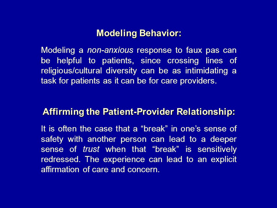 Modeling Behavior: Modeling a non-anxious response to faux pas can be helpful to patients, since crossing lines of religious/cultural diversity can be as intimidating a task for patients as it can be for care providers.