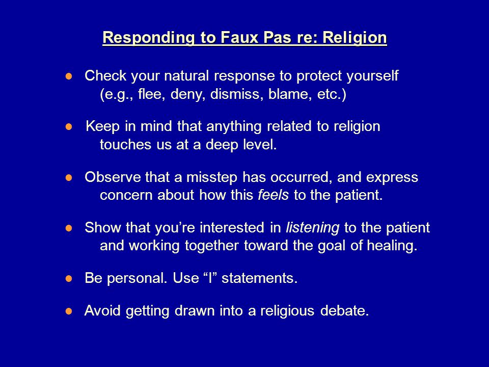 Responding to Faux Pas re: Religion ● Check your natural response to protect yourself (e.g., flee, deny, dismiss, blame, etc.) ● Keep in mind that anything related to religion touches us at a deep level.