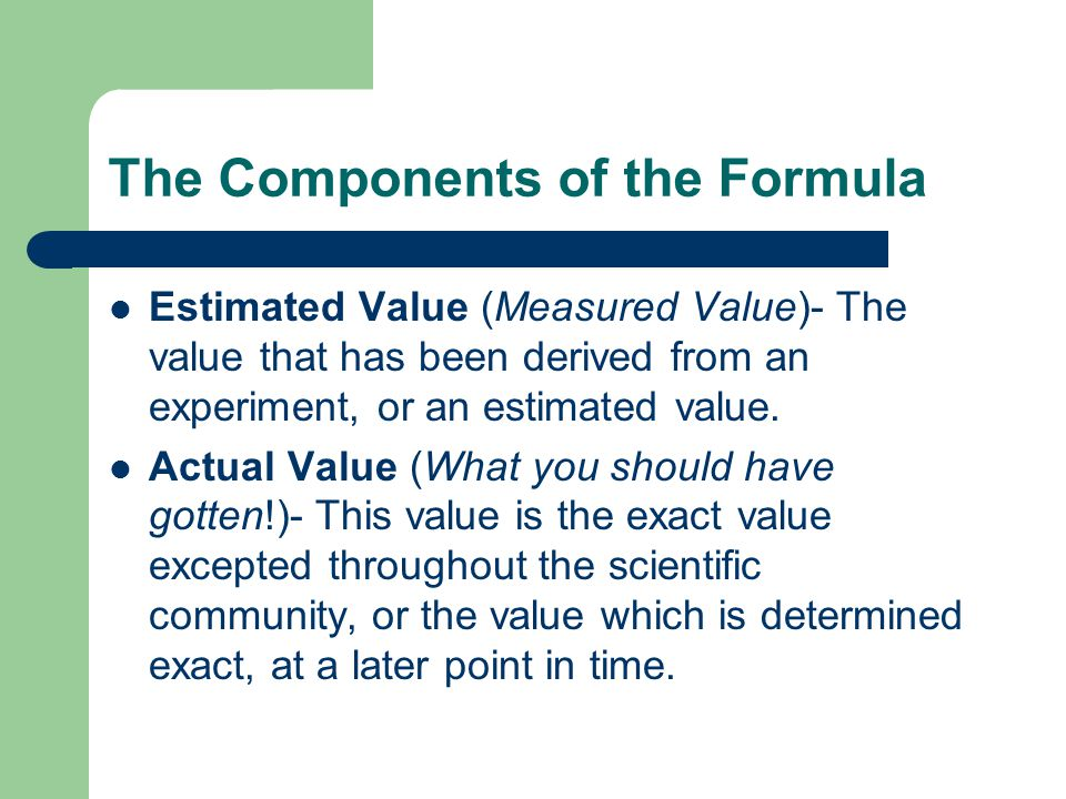 The Components of the Formula Estimated Value (Measured Value)- The value that has been derived from an experiment, or an estimated value.
