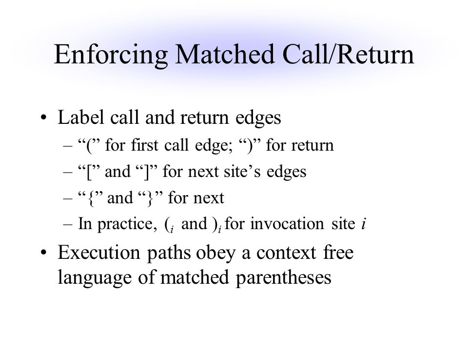 Enforcing Matched Call/Return Label call and return edges – ( for first call edge; ) for return – [ and ] for next site's edges – { and } for next –In practice, ( i and ) i for invocation site i Execution paths obey a context free language of matched parentheses