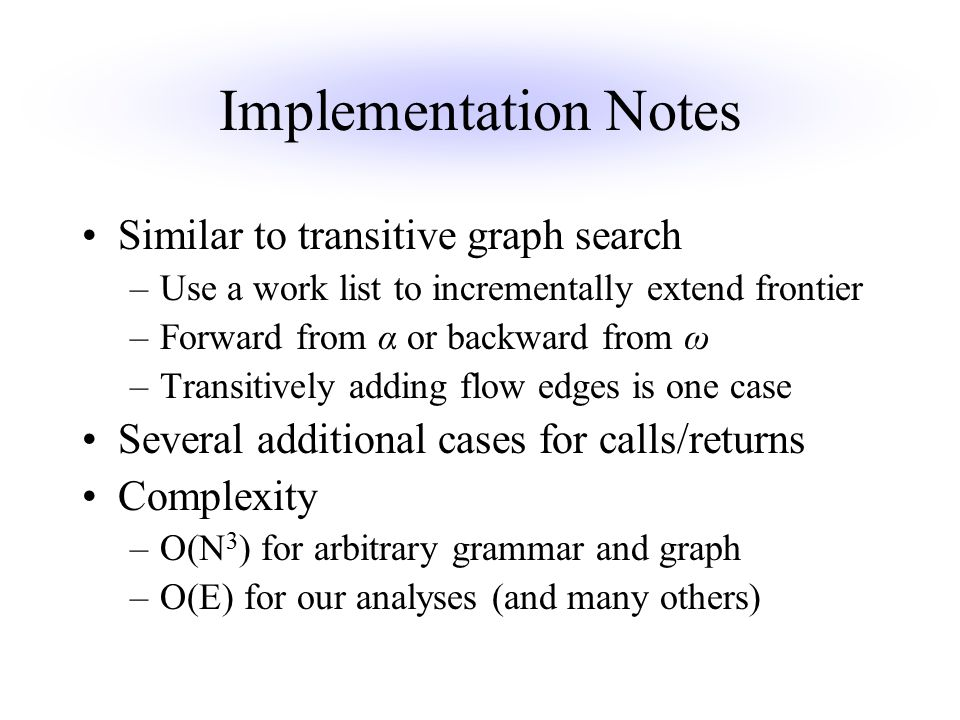Implementation Notes Similar to transitive graph search –Use a work list to incrementally extend frontier –Forward from α or backward from ω –Transitively adding flow edges is one case Several additional cases for calls/returns Complexity –O(N 3 ) for arbitrary grammar and graph –O(E) for our analyses (and many others)