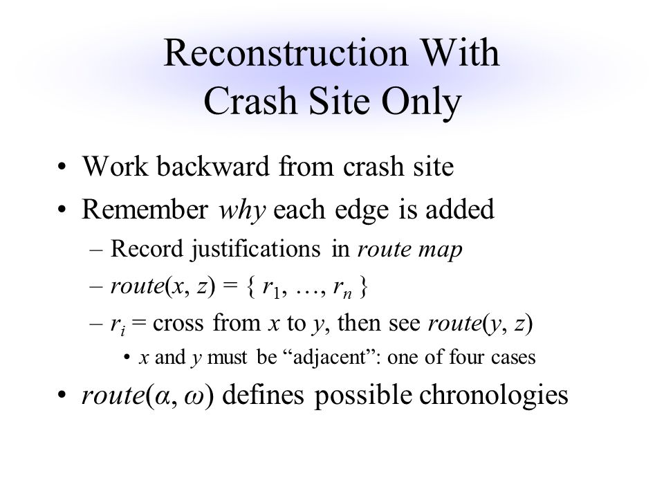 Reconstruction With Crash Site Only Work backward from crash site Remember why each edge is added –Record justifications in route map –route(x, z) = { r 1, …, r n } –r i = cross from x to y, then see route(y, z) x and y must be adjacent : one of four cases route(α, ω) defines possible chronologies