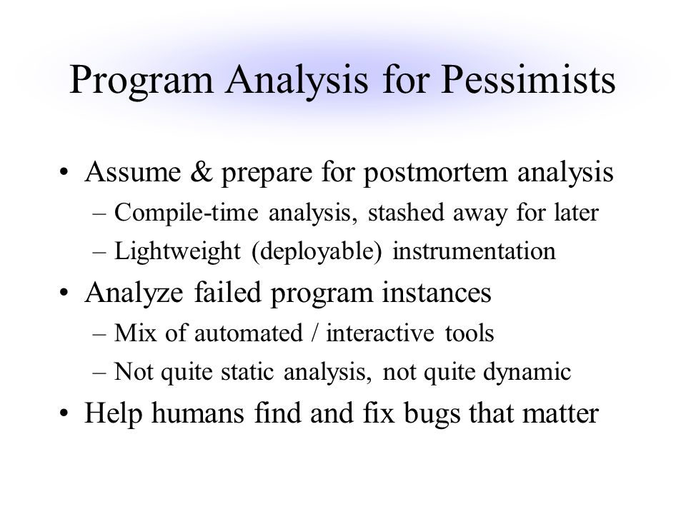 Program Analysis for Pessimists Assume & prepare for postmortem analysis –Compile-time analysis, stashed away for later –Lightweight (deployable) instrumentation Analyze failed program instances –Mix of automated / interactive tools –Not quite static analysis, not quite dynamic Help humans find and fix bugs that matter