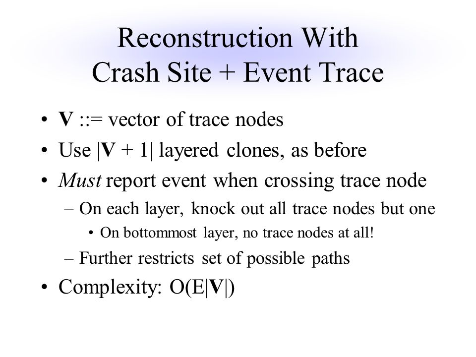 Reconstruction With Crash Site + Event Trace V ::= vector of trace nodes Use |V + 1| layered clones, as before Must report event when crossing trace node –On each layer, knock out all trace nodes but one On bottommost layer, no trace nodes at all.