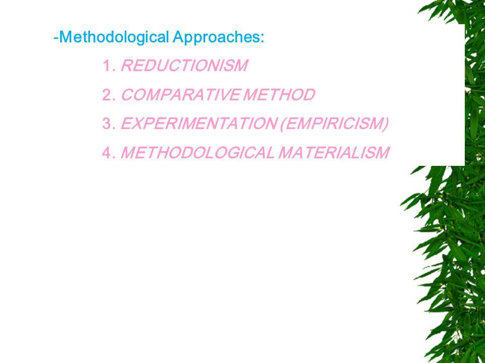 -Methodological Approaches: 1. REDUCTIONISM 2. COMPARATIVE METHOD 3. EXPERIMENTATION (EMPIRICISM) 4. METHODOLOGICAL MATERIALISM