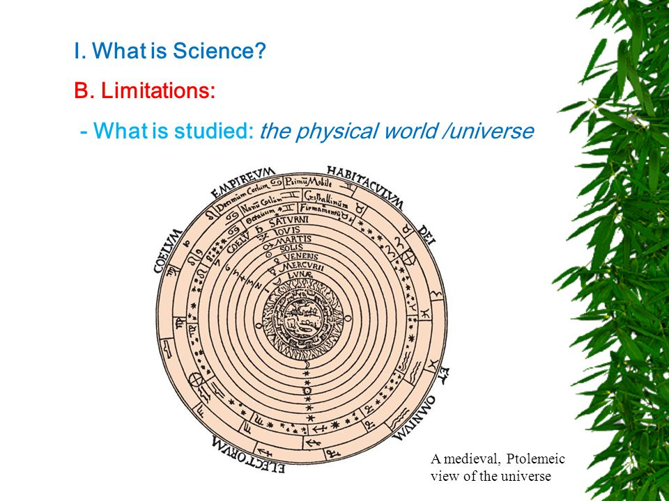 I. What is Science? B. Limitations: - What is studied: the physical world /universe A medieval, Ptolemeic view of the universe