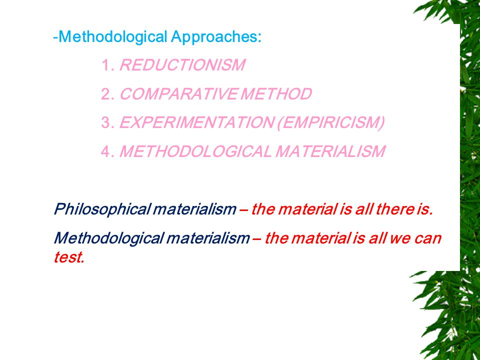 -Methodological Approaches: 1. REDUCTIONISM 2. COMPARATIVE METHOD 3. EXPERIMENTATION (EMPIRICISM) 4. METHODOLOGICAL MATERIALISM Philosophical material